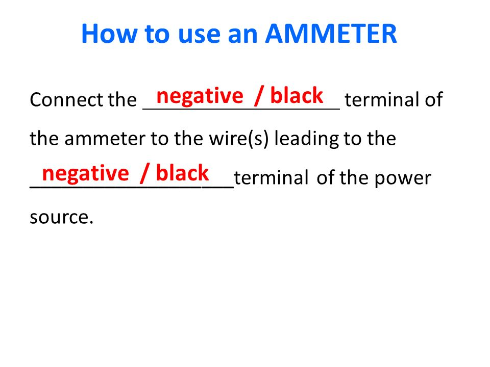 Connect the terminal of the ammeter to the wire(s) leading to the ___________________terminal of the power source.