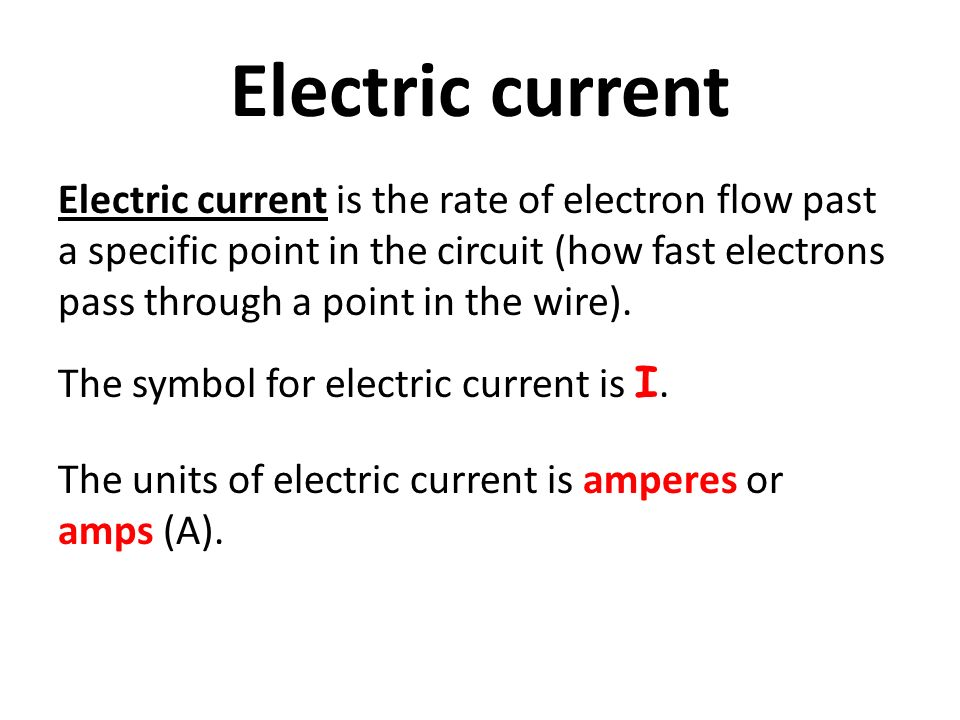 Electric current Electric current is the rate of electron flow past a specific point in the circuit (how fast electrons pass through a point in the wire).