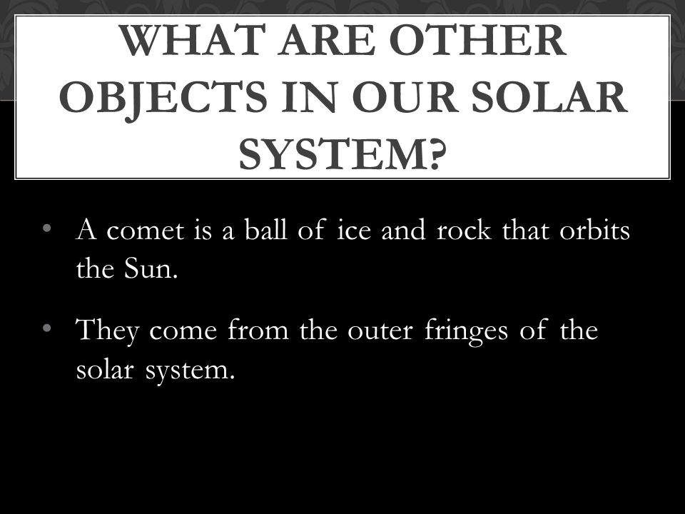 A comet is a ball of ice and rock that orbits the Sun.