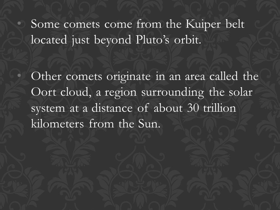Some comets come from the Kuiper belt located just beyond Pluto's orbit.