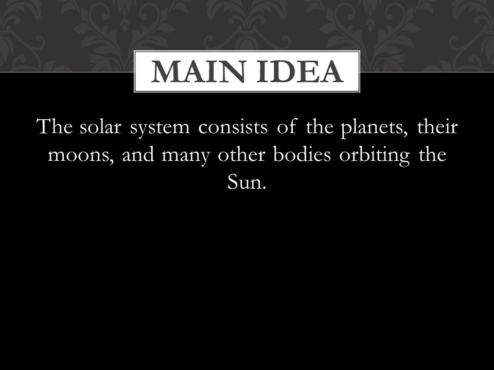 The solar system consists of the planets, their moons, and many other bodies orbiting the Sun.