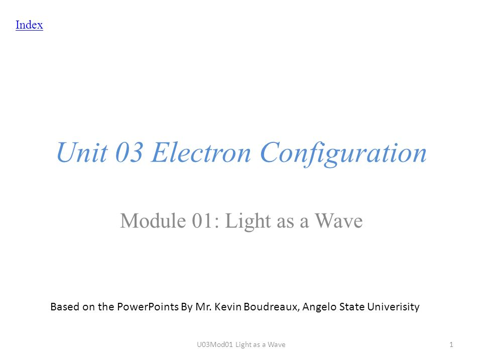 Index Unit 03 Electron Configuration Module 01: Light as a Wave Based on the PowerPoints By Mr.