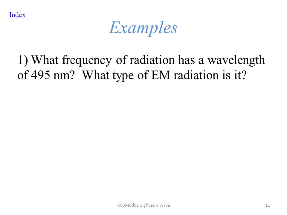 Index Examples 1) What frequency of radiation has a wavelength of 495 nm.