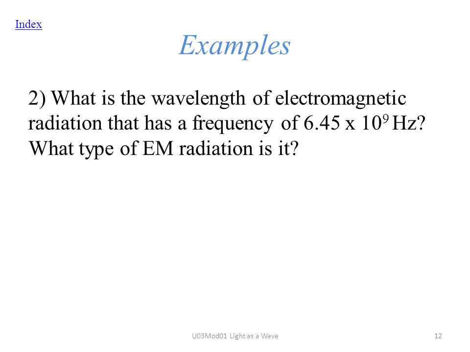 Index Examples 2) What is the wavelength of electromagnetic radiation that has a frequency of 6.45 x 10 9 Hz.