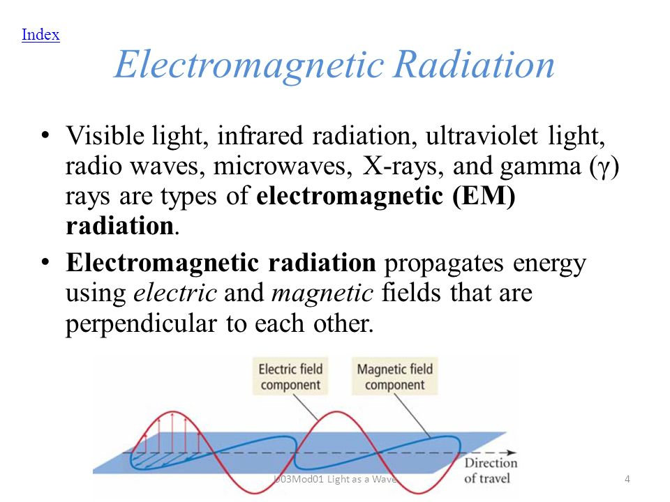 Index Electromagnetic Radiation Visible light, infrared radiation, ultraviolet light, radio waves, microwaves, X-rays, and gamma (γ) rays are types of electromagnetic (EM) radiation.