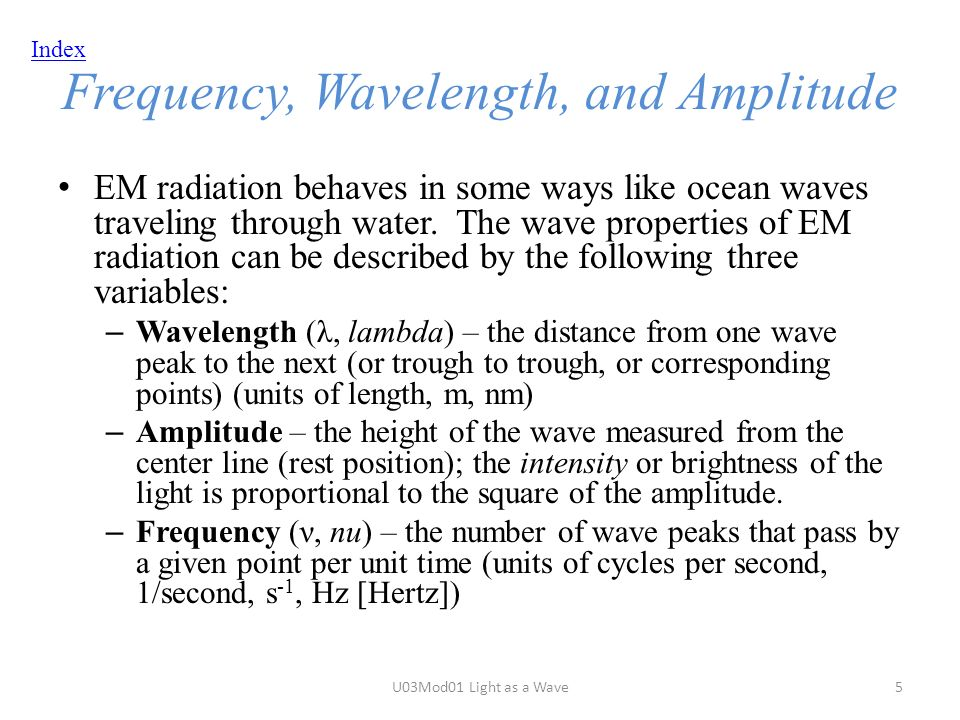 Index Frequency, Wavelength, and Amplitude EM radiation behaves in some ways like ocean waves traveling through water.