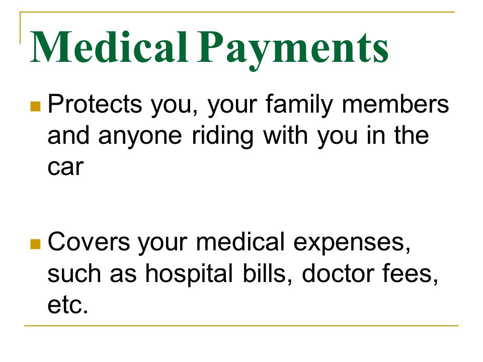 Medical Payments Protects you, your family members and anyone riding with you in the car Covers your medical expenses, such as hospital bills, doctor fees, etc.