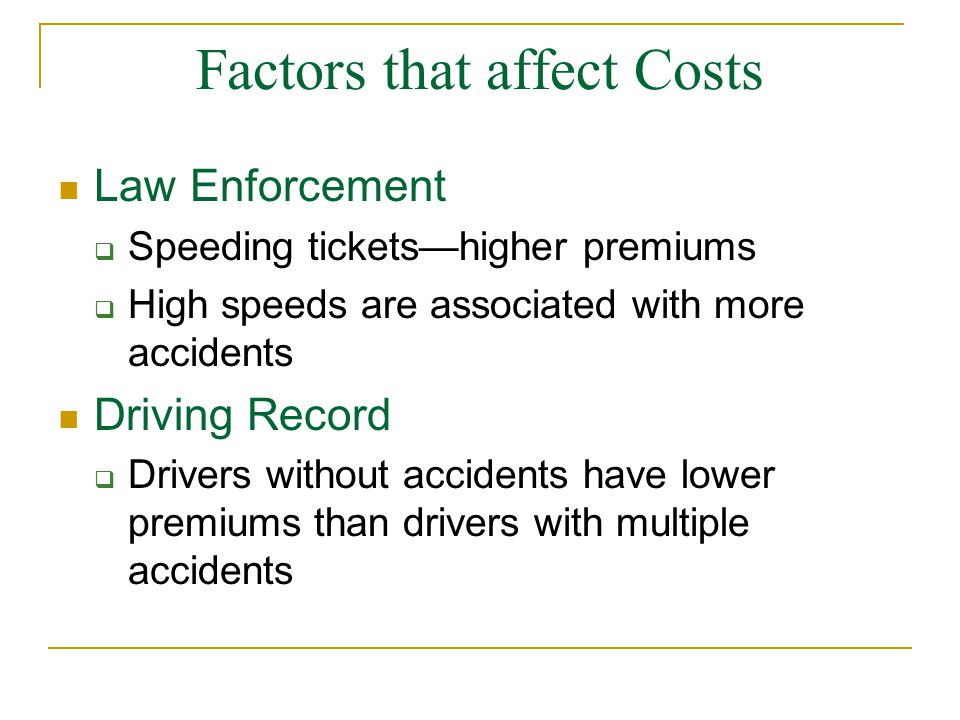 Factors that affect Costs Law Enforcement  Speeding tickets—higher premiums  High speeds are associated with more accidents Driving Record  Drivers without accidents have lower premiums than drivers with multiple accidents