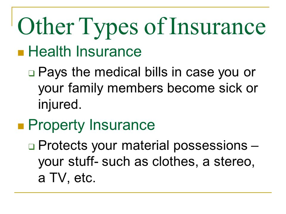 Other Types of Insurance Health Insurance  Pays the medical bills in case you or your family members become sick or injured.