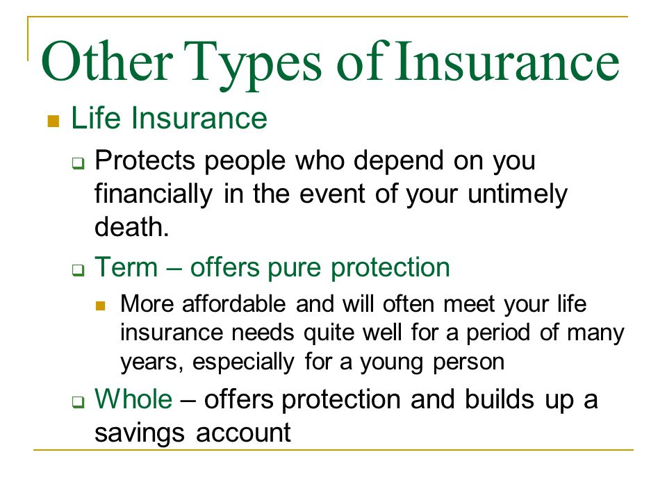 Other Types of Insurance Life Insurance  Protects people who depend on you financially in the event of your untimely death.