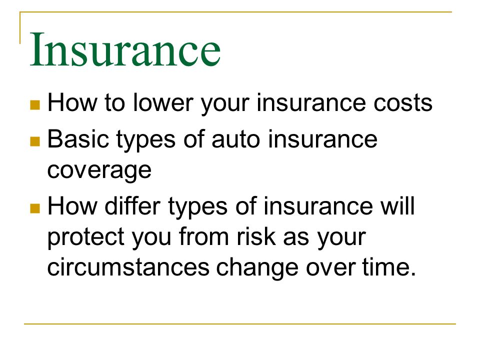 Insurance How to lower your insurance costs Basic types of auto insurance coverage How differ types of insurance will protect you from risk as your circumstances change over time.