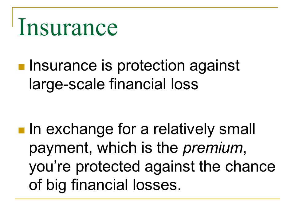 Insurance Insurance is protection against large-scale financial loss In exchange for a relatively small payment, which is the premium, you're protected against the chance of big financial losses.