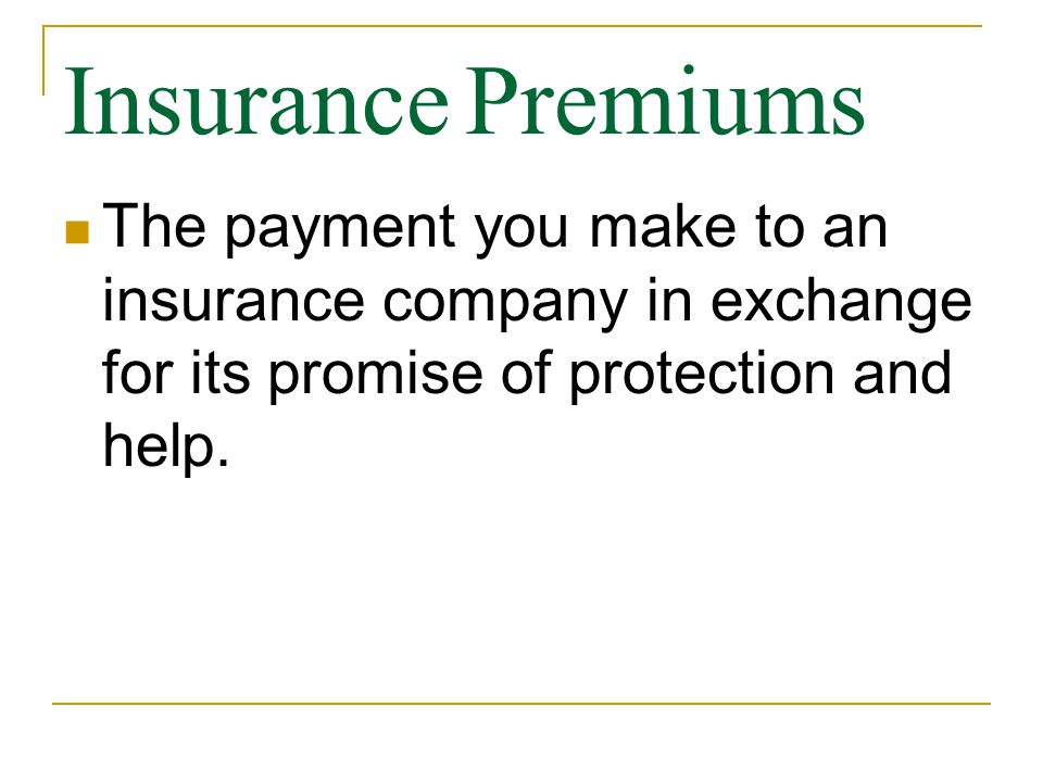 Insurance Premiums The payment you make to an insurance company in exchange for its promise of protection and help.