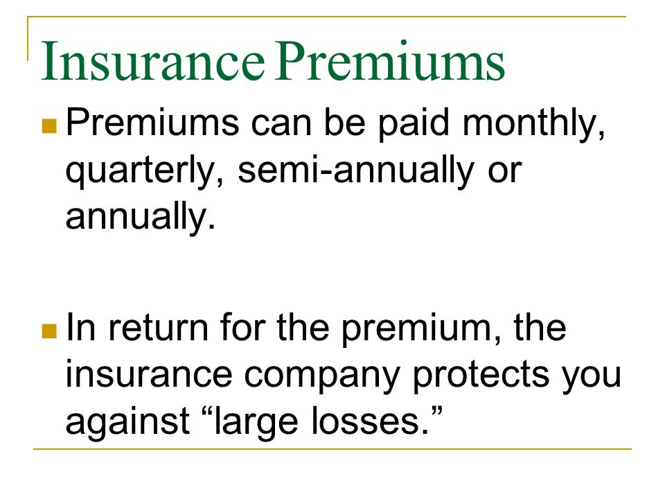 Insurance Premiums Premiums can be paid monthly, quarterly, semi-annually or annually.