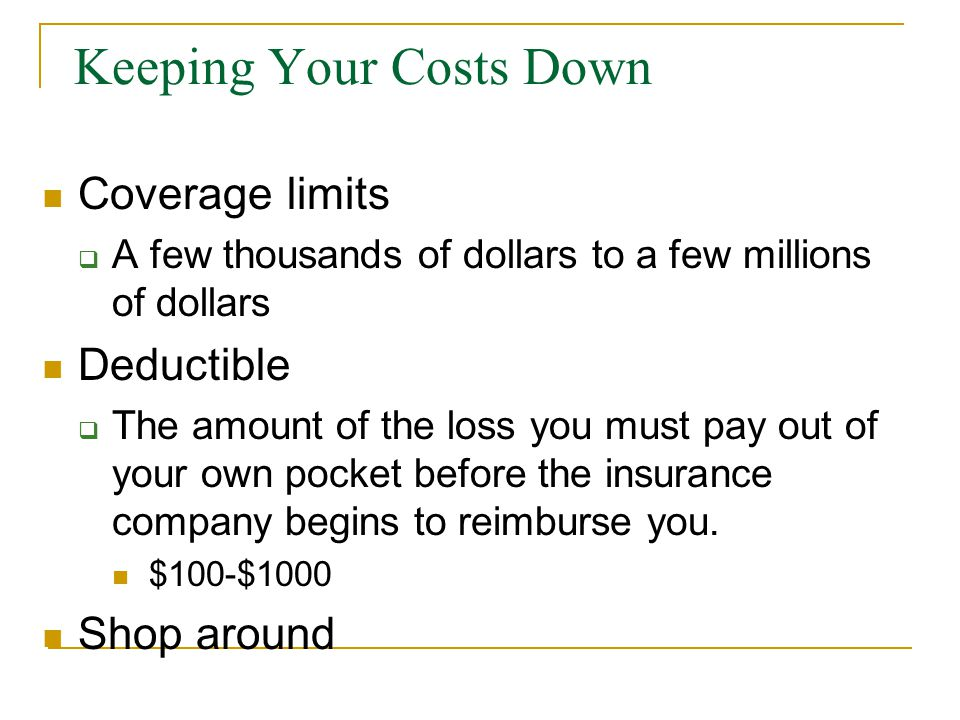 Keeping Your Costs Down Coverage limits  A few thousands of dollars to a few millions of dollars Deductible  The amount of the loss you must pay out of your own pocket before the insurance company begins to reimburse you.