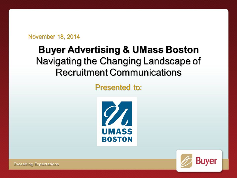 Buyer Advertising & UMass Boston Navigating the Changing Landscape of Recruitment Communications Presented to: November 18, 2014