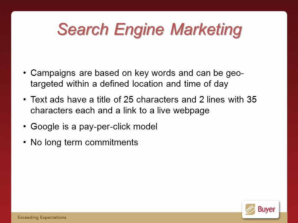 Campaigns are based on key words and can be geo- targeted within a defined location and time of day Text ads have a title of 25 characters and 2 lines with 35 characters each and a link to a live webpage Google is a pay-per-click model No long term commitments Search Engine Marketing