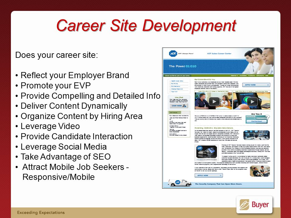Career Site Development Does your career site: Reflect your Employer Brand Promote your EVP Provide Compelling and Detailed Info Deliver Content Dynamically Organize Content by Hiring Area Leverage Video Provide Candidate Interaction Leverage Social Media Take Advantage of SEO Attract Mobile Job Seekers - Responsive/Mobile