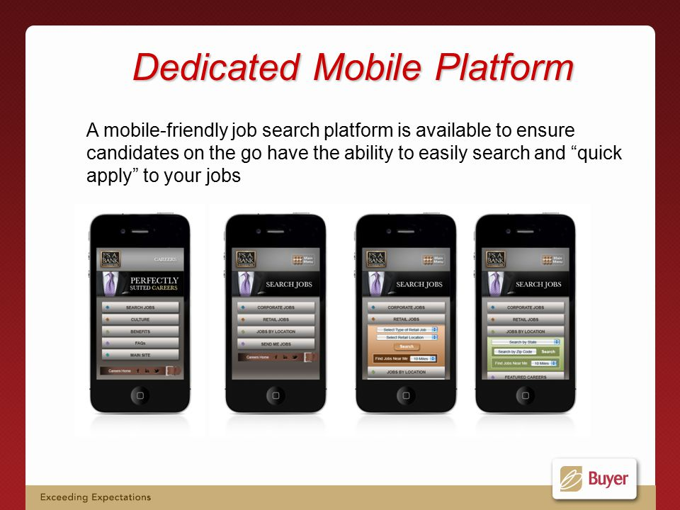Dedicated Mobile Platform A mobile-friendly job search platform is available to ensure candidates on the go have the ability to easily search and quick apply to your jobs