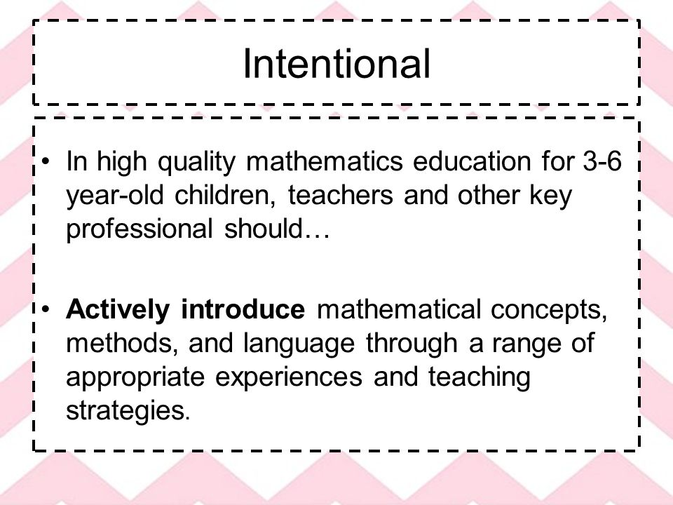 Intentional In high quality mathematics education for 3-6 year-old children, teachers and other key professional should… Actively introduce mathematical concepts, methods, and language through a range of appropriate experiences and teaching strategies.
