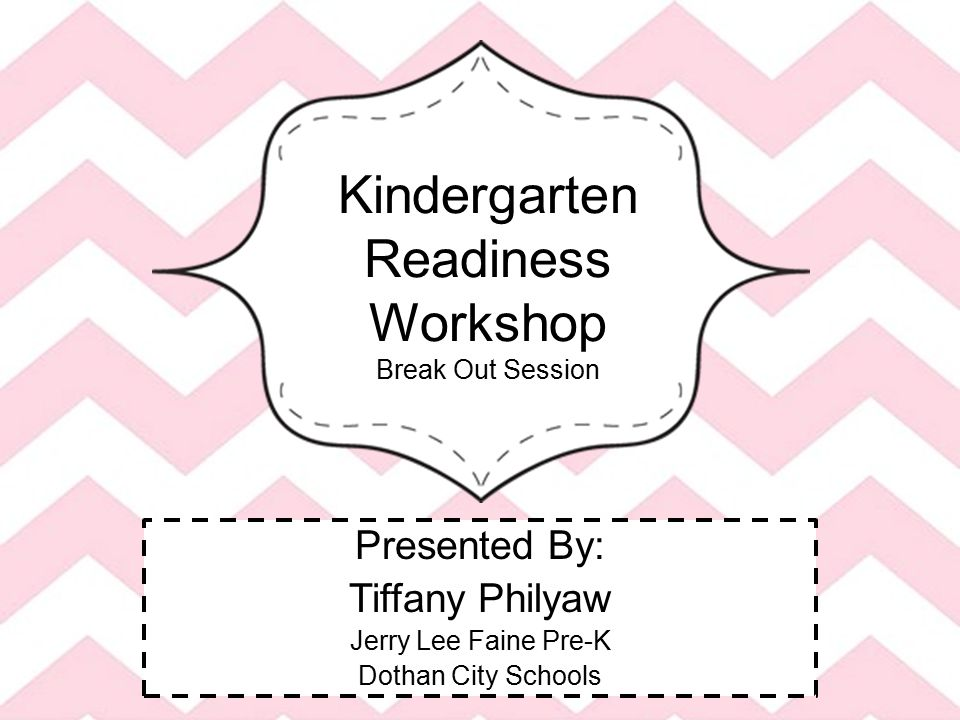 Kindergarten Readiness Workshop Break Out Session Presented By: Tiffany Philyaw Jerry Lee Faine Pre-K Dothan City Schools