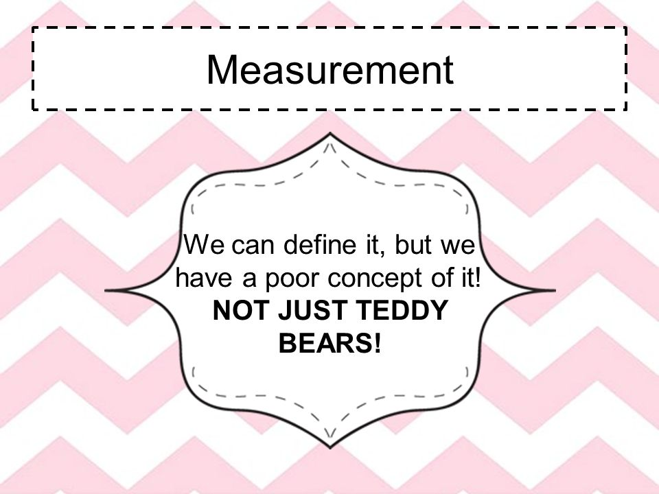 Measurement We can define it, but we have a poor concept of it! NOT JUST TEDDY BEARS!