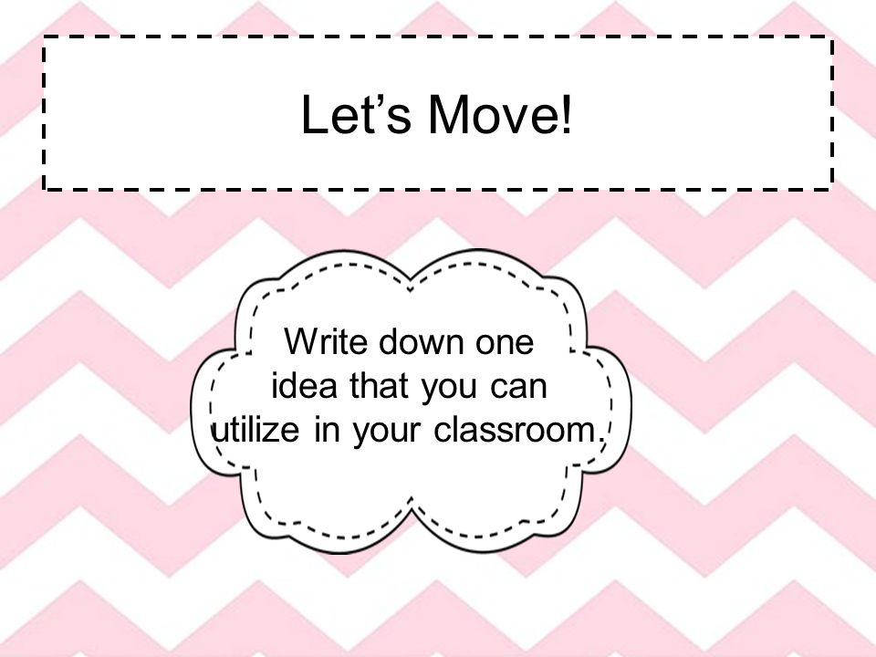Let's Move! Write down one idea that you can utilize in your classroom.
