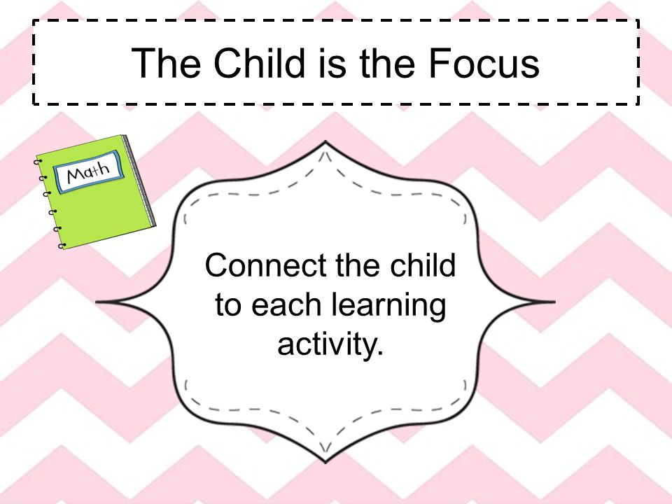 The Child is the Focus Connect the child to each learning activity.