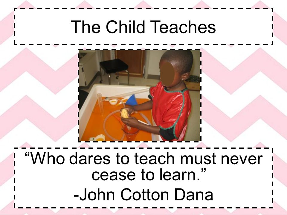 The Child Teaches Who dares to teach must never cease to learn. -John Cotton Dana