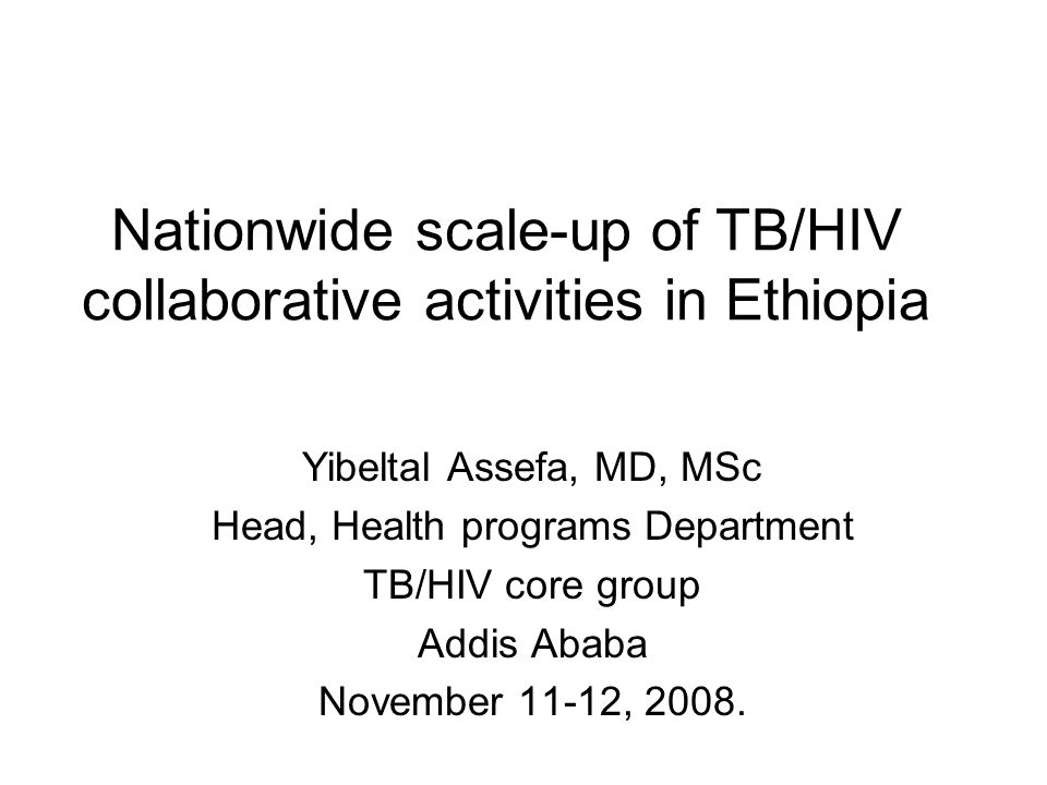Nationwide scale-up of TB/HIV collaborative activities in Ethiopia Yibeltal Assefa, MD, MSc Head, Health programs Department TB/HIV core group Addis Ababa November 11-12, 2008.