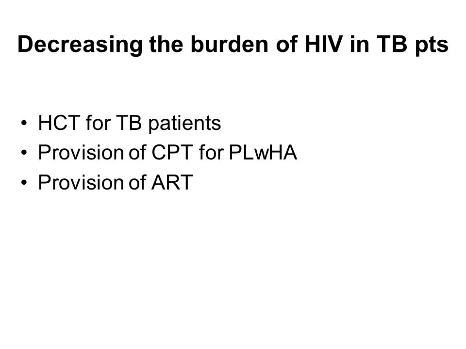 Decreasing the burden of HIV in TB pts HCT for TB patients Provision of CPT for PLwHA Provision of ART