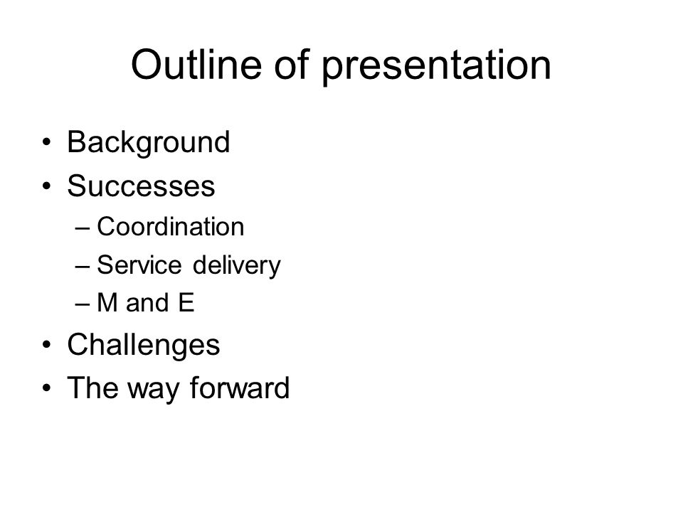 Outline of presentation Background Successes –Coordination –Service delivery –M and E Challenges The way forward