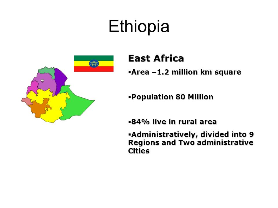 Ethiopia East Africa  Area –1.2 million km square  Population 80 Million  84% live in rural area  Administratively, divided into 9 Regions and Two administrative Cities