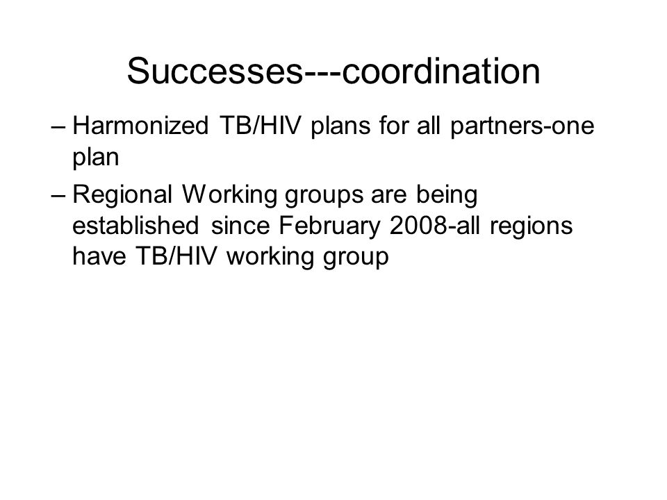 Successes---coordination –Harmonized TB/HIV plans for all partners-one plan –Regional Working groups are being established since February 2008-all regions have TB/HIV working group