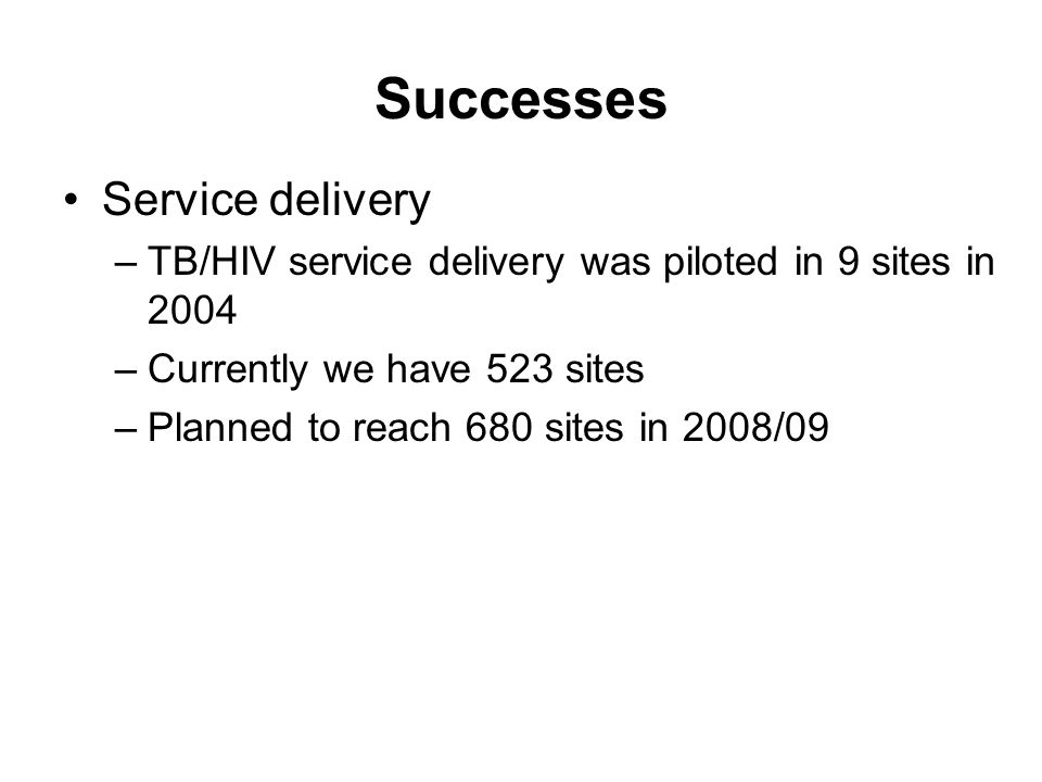Successes Service delivery –TB/HIV service delivery was piloted in 9 sites in 2004 –Currently we have 523 sites –Planned to reach 680 sites in 2008/09