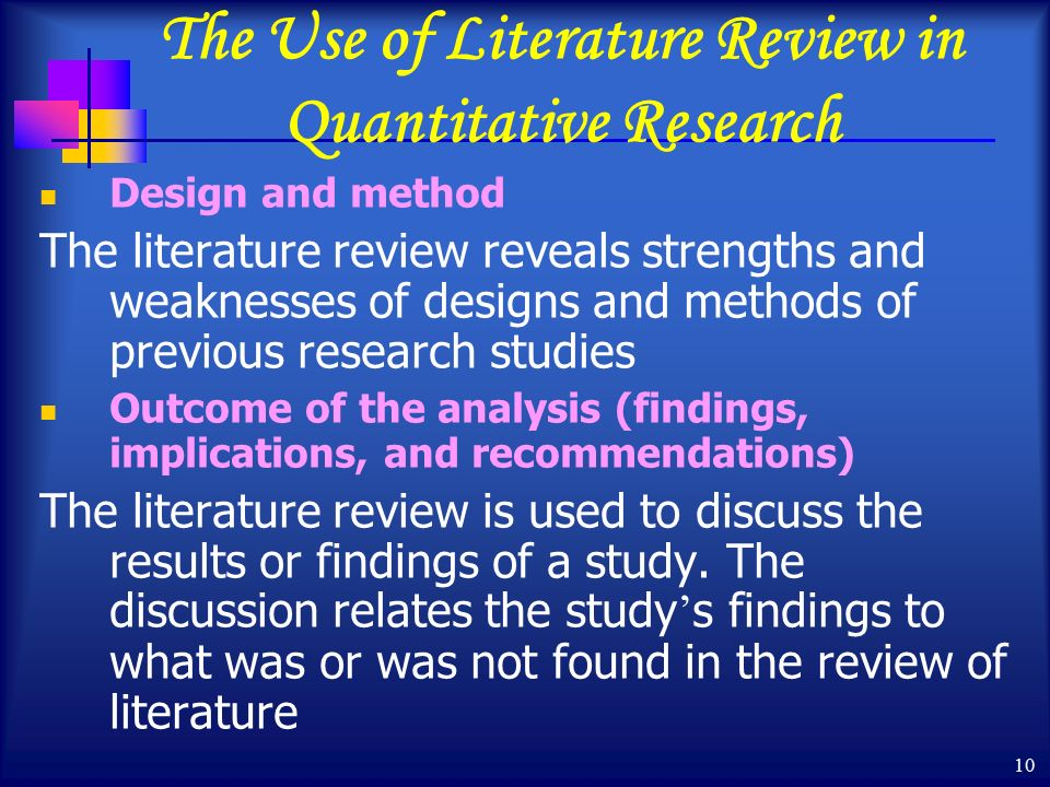 10 The Use of Literature Review in Quantitative Research Design and method The literature review reveals strengths and weaknesses of designs and methods of previous research studies Outcome of the analysis (findings, implications, and recommendations) The literature review is used to discuss the results or findings of a study.