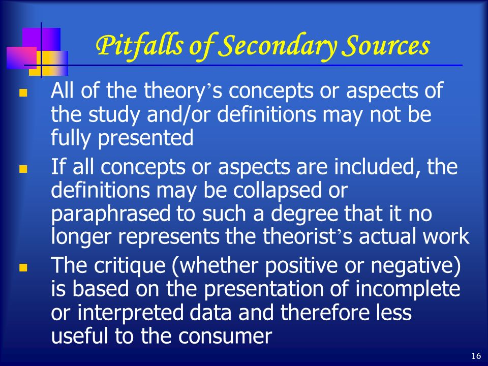 16 Pitfalls of Secondary Sources All of the theory ' s concepts or aspects of the study and/or definitions may not be fully presented If all concepts or aspects are included, the definitions may be collapsed or paraphrased to such a degree that it no longer represents the theorist ' s actual work The critique (whether positive or negative) is based on the presentation of incomplete or interpreted data and therefore less useful to the consumer