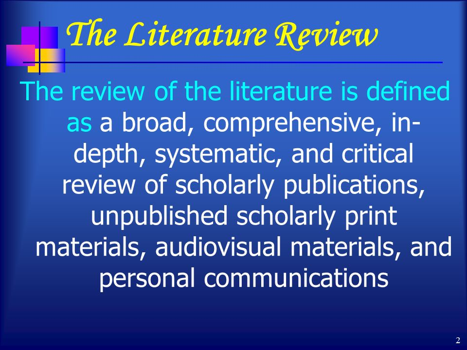 2 The Literature Review The review of the literature is defined as a broad, comprehensive, in- depth, systematic, and critical review of scholarly publications, unpublished scholarly print materials, audiovisual materials, and personal communications