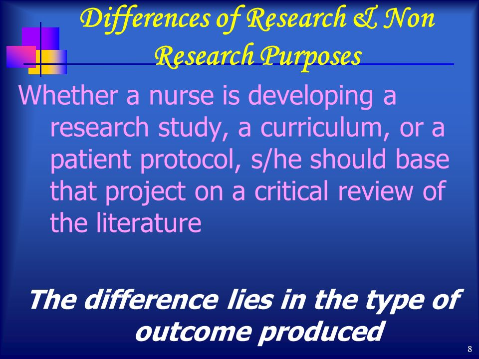 8 Differences of Research & Non Research Purposes Whether a nurse is developing a research study, a curriculum, or a patient protocol, s/he should base that project on a critical review of the literature The difference lies in the type of outcome produced