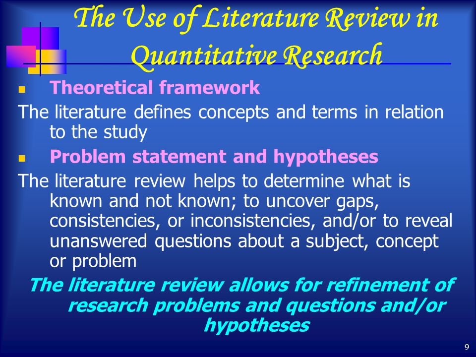 9 The Use of Literature Review in Quantitative Research Theoretical framework The literature defines concepts and terms in relation to the study Problem statement and hypotheses The literature review helps to determine what is known and not known; to uncover gaps, consistencies, or inconsistencies, and/or to reveal unanswered questions about a subject, concept or problem The literature review allows for refinement of research problems and questions and/or hypotheses