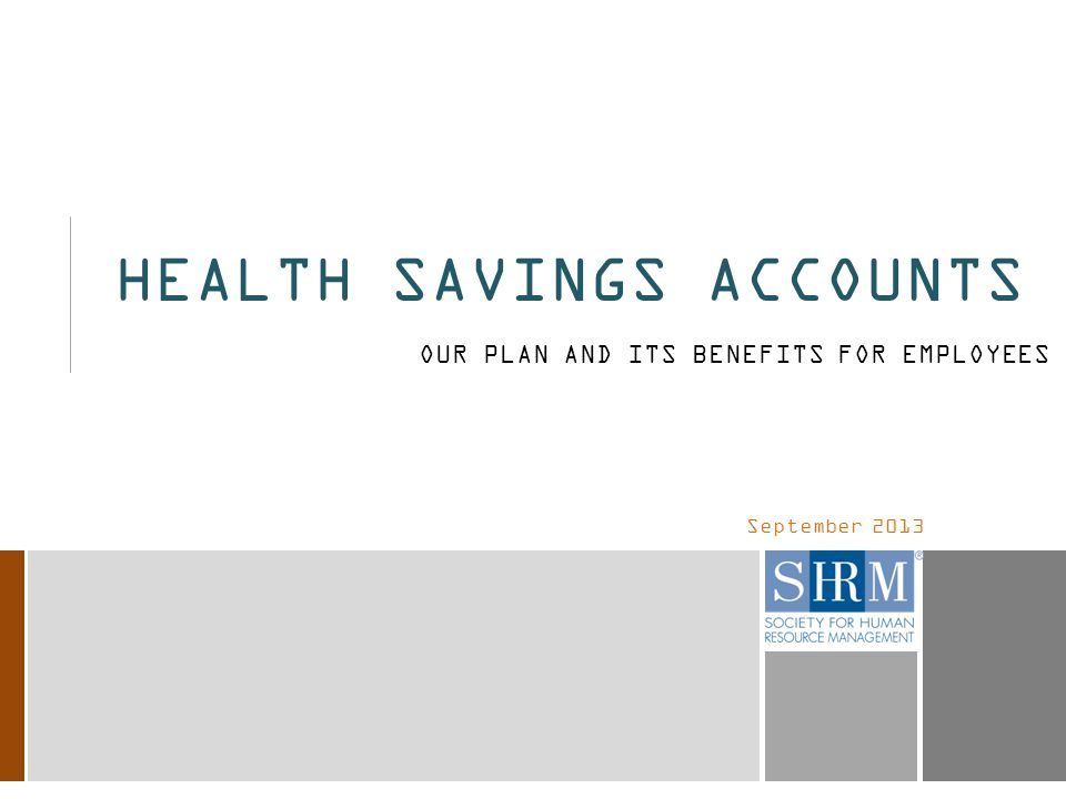 September 2013 HEALTH SAVINGS ACCOUNTS OUR PLAN AND ITS BENEFITS FOR EMPLOYEES