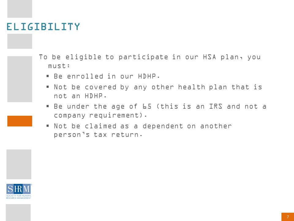 7 ELIGIBILITY To be eligible to participate in our HSA plan, you must:  Be enrolled in our HDHP.