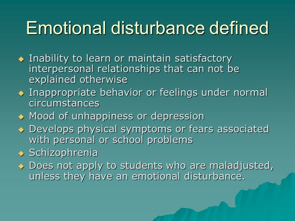 Emotional disturbance defined  Inability to learn or maintain satisfactory interpersonal relationships that can not be explained otherwise  Inappropriate behavior or feelings under normal circumstances  Mood of unhappiness or depression  Develops physical symptoms or fears associated with personal or school problems  Schizophrenia  Does not apply to students who are maladjusted, unless they have an emotional disturbance.