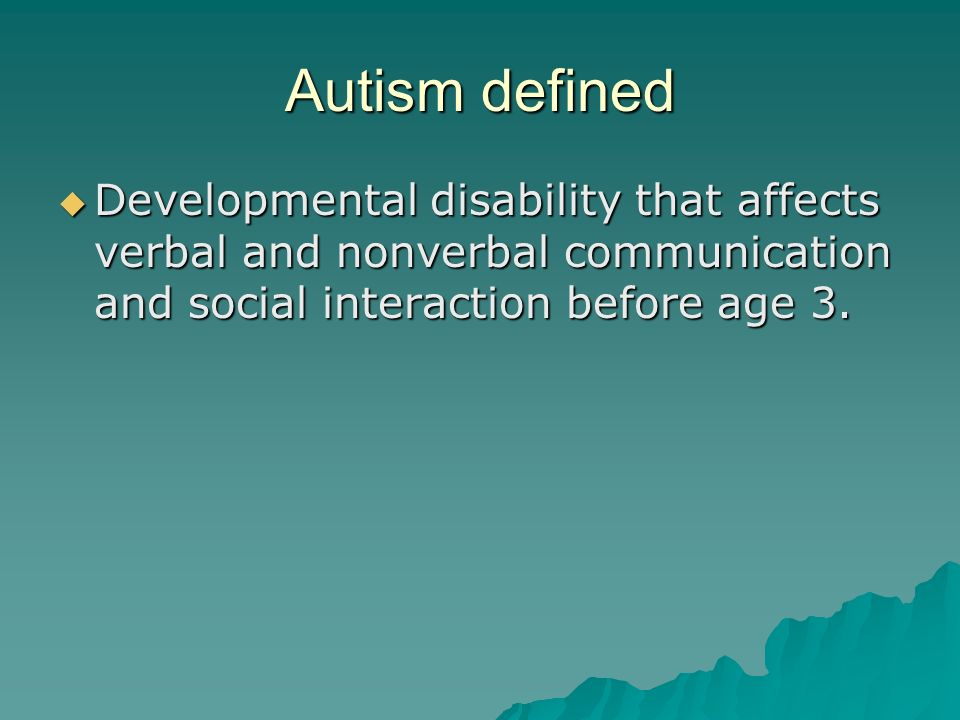 Autism defined  Developmental disability that affects verbal and nonverbal communication and social interaction before age 3.