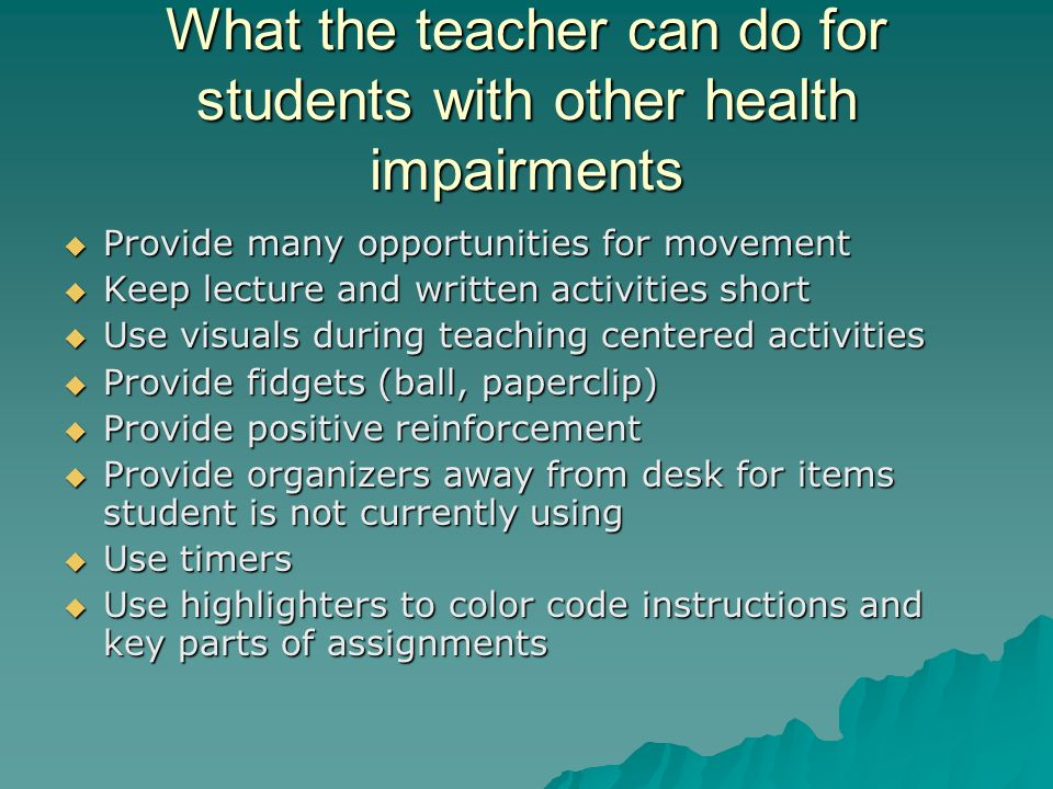 What the teacher can do for students with other health impairments  Provide many opportunities for movement  Keep lecture and written activities short  Use visuals during teaching centered activities  Provide fidgets (ball, paperclip)  Provide positive reinforcement  Provide organizers away from desk for items student is not currently using  Use timers  Use highlighters to color code instructions and key parts of assignments