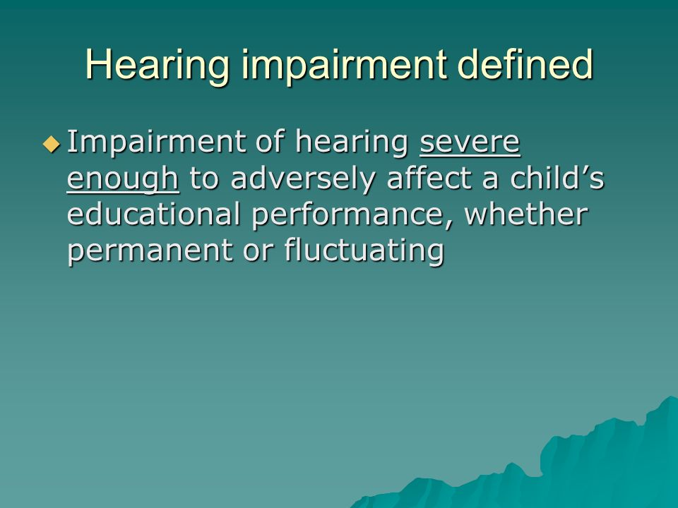 Hearing impairment defined  Impairment of hearing severe enough to adversely affect a child's educational performance, whether permanent or fluctuating