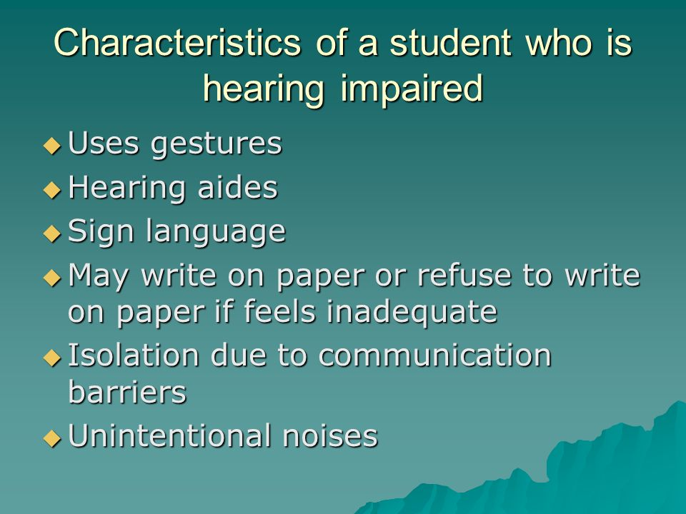 Characteristics of a student who is hearing impaired  Uses gestures  Hearing aides  Sign language  May write on paper or refuse to write on paper if feels inadequate  Isolation due to communication barriers  Unintentional noises