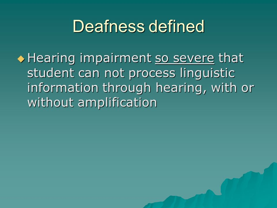 Deafness defined  Hearing impairment so severe that student can not process linguistic information through hearing, with or without amplification