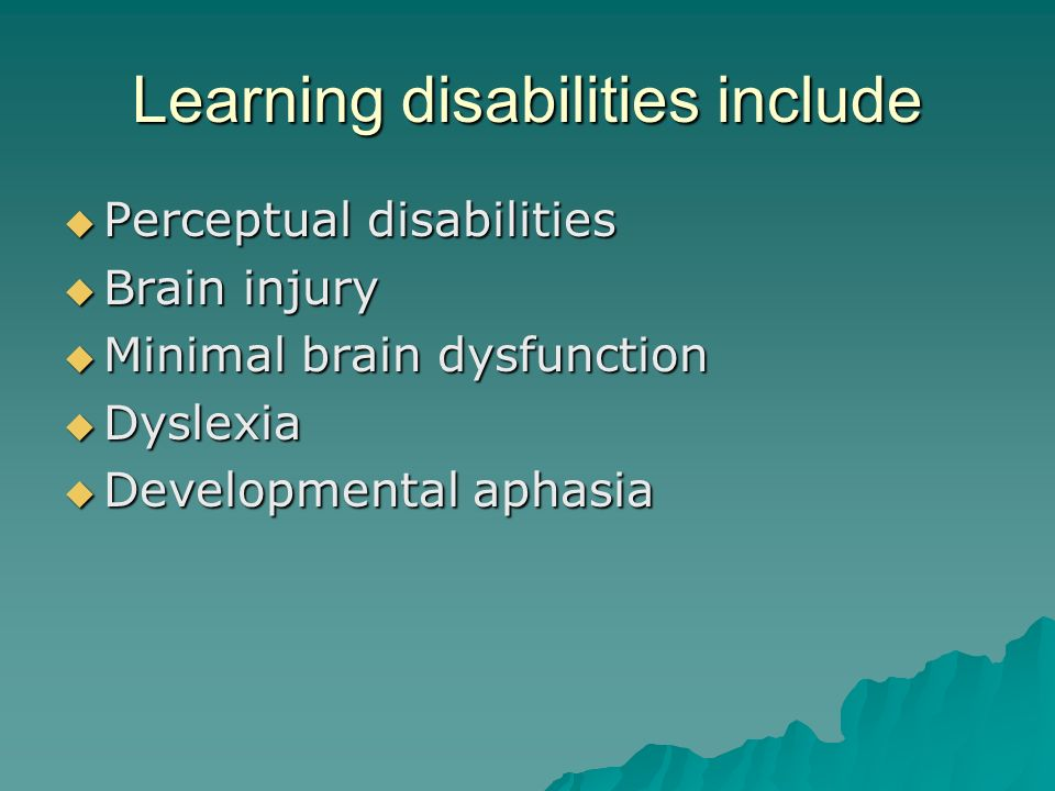 Learning disabilities include  Perceptual disabilities  Brain injury  Minimal brain dysfunction  Dyslexia  Developmental aphasia