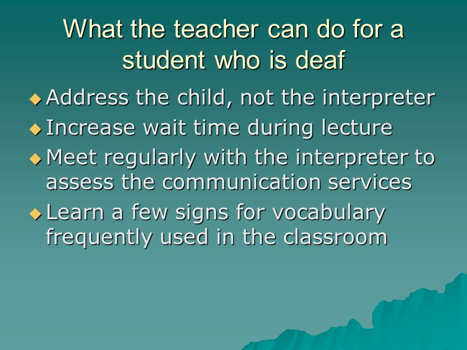 What the teacher can do for a student who is deaf  Address the child, not the interpreter  Increase wait time during lecture  Meet regularly with the interpreter to assess the communication services  Learn a few signs for vocabulary frequently used in the classroom